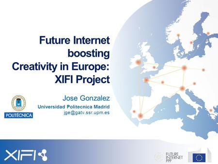 Future Internet boosting Creativity in Europe: XIFI Project Jose Gonzalez Universidad Politecnica Madrid