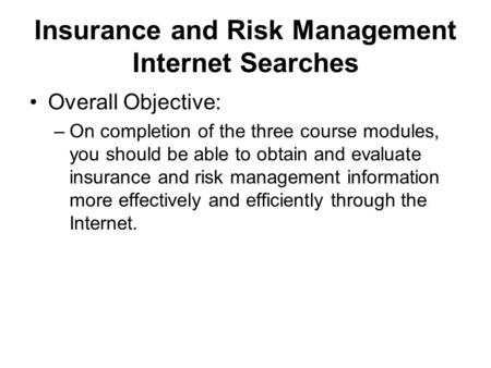 Insurance and Risk Management Internet Searches Overall Objective: –On completion of the three course modules, you should be able to obtain and evaluate.