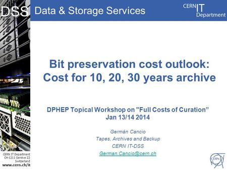 Data & Storage Services CERN IT Department CH-1211 Genève 23 Switzerland www.cern.ch/i t DSS Bit preservation cost outlook: Cost for 10, 20, 30 years archive.