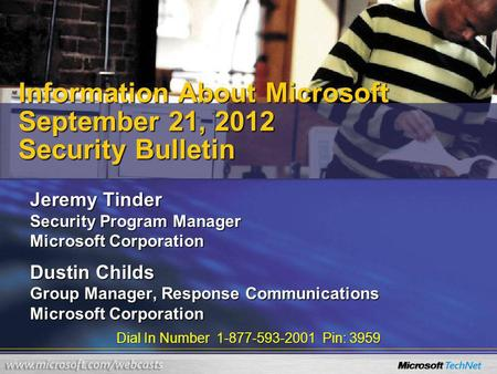 Dial In Number 1-877-593-2001 Pin: 3959 Information About Microsoft September 21, 2012 Security Bulletin Jeremy Tinder Security Program Manager Microsoft.