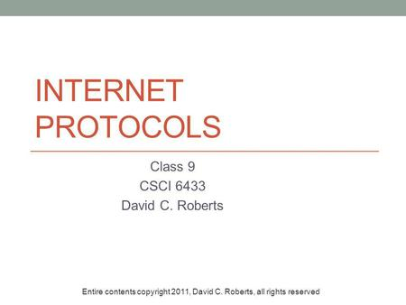 INTERNET PROTOCOLS Class 9 CSCI 6433 David C. Roberts Entire contents copyright 2011, David C. Roberts, all rights reserved.