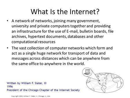 What Is the Internet? A network of networks, joining many government, university and private computers together and providing an infrastructure for the.