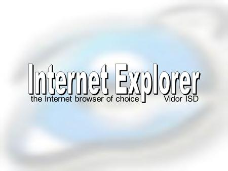 the Internet browser of choiceVidor ISD What is Internet Explorer? a Web browser* produced by the Microsoft Corporation *a software application used.