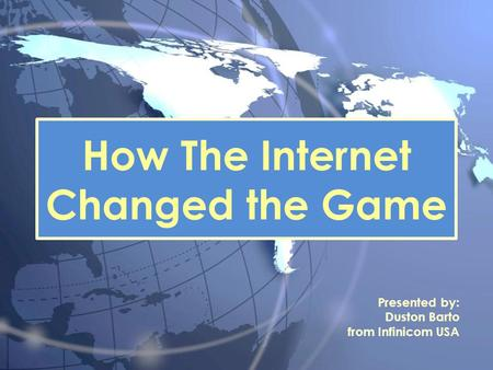 How The Internet Changed the Game Presented by: Duston Barto from Infinicom USA.