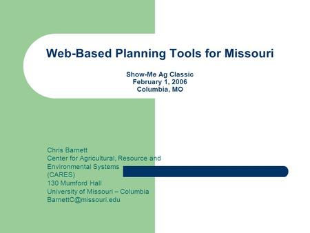 Web-Based Planning Tools for Missouri Show-Me Ag Classic February 1, 2006 Columbia, MO Chris Barnett Center for Agricultural, Resource and Environmental.