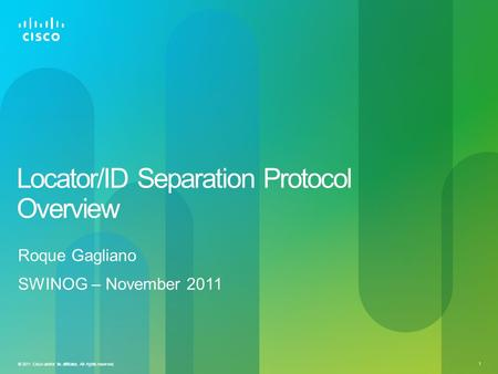1 © 2011 Cisco and/or its affiliates. All rights reserved. Locator/ID Separation Protocol Overview Roque Gagliano SWINOG – November 2011.