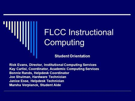 FLCC Instructional Computing Student Orientation Rick Evans, Director, Institutional Computing Services Kay Carlisi, Coordinator, Academic Computing Services.