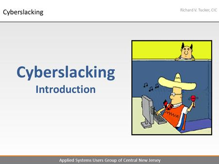 1 Richard V. Tucker, CIC Applied Systems Users Group of Central New Jersey Cyberslacking Cyberslacking Introduction.