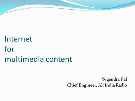 Internet for multimedia content Yogendra Pal Chief Engineer, All India Radio.