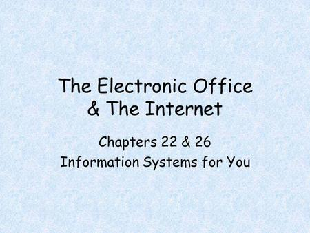 The Electronic Office & The Internet Chapters 22 & 26 Information Systems for You.