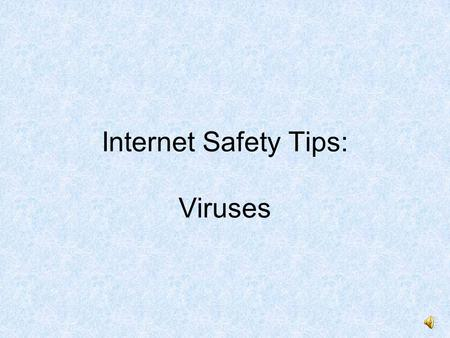Internet Safety Tips: Viruses. Computer Virus When you have a virus, you feel sick, tired, and yucky. You dont feel like working or playing.