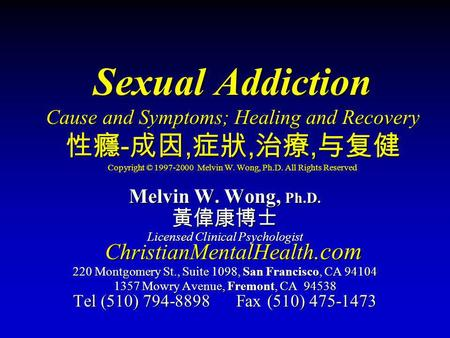 Sexual Addiction Cause and Symptoms; Healing and Recovery 性癮-成因,症狀,治療,与复健 Copyright © 1997-2000 Melvin W. Wong, Ph.D. All Rights Reserved Melvin W. Wong,