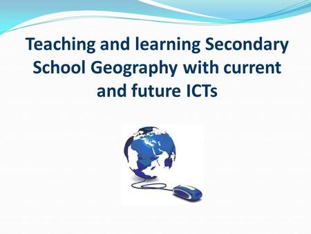 Teaching and learning Secondary School Geography with current and future ICTs.
