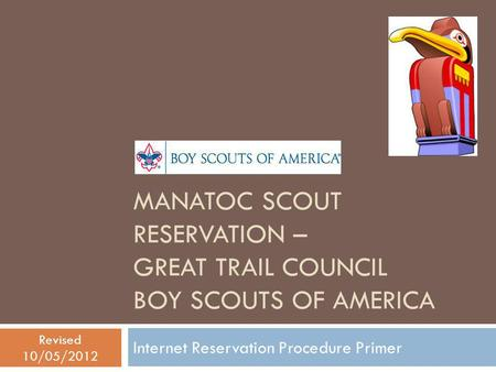 MANATOC SCOUT RESERVATION – GREAT TRAIL COUNCIL BOY SCOUTS OF AMERICA Internet Reservation Procedure Primer Revised 10/05/2012.