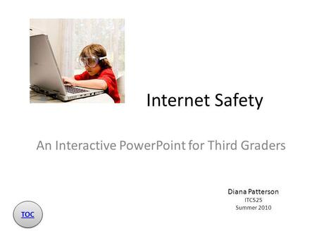 Internet Safety An Interactive PowerPoint for Third Graders Diana Patterson ITC525 Summer 2010 TOC.