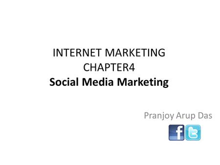 INTERNET MARKETING CHAPTER4 Social Media Marketing Pranjoy Arup Das.