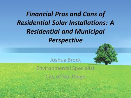 Financial Pros and Cons of Residential Solar Installations: A Residential and Municipal Perspective Joshua Brock Environmental Specialist City of San Diego.