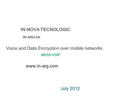 Voice and Data Encryption over mobile networks July 2012 IN-NOVA TECNOLOGIC IN-ARG SA www.in-arg.com MESH VOIP.