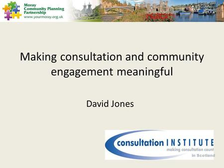 Making consultation and community engagement meaningful David Jones in Scotland.