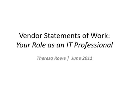 Vendor Statements of Work: Your Role as an IT Professional Theresa Rowe | June 2011.