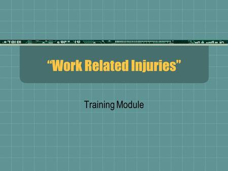Work Related Injuries Training Module. Hi ! My name is Bill Moore. I want to talk briefly with you today concerning work related injuries.