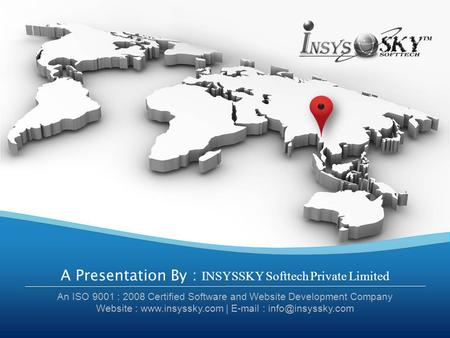 A Presentation By : INSYSSKY Softtech Private Limited An ISO 9001 : 2008 Certified Software and Website Development Company Website : www.insyssky.com.