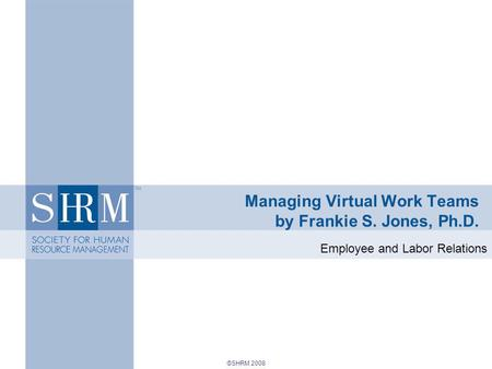 ©SHRM 2008 Managing Virtual Work Teams by Frankie S. Jones, Ph.D. Employee and Labor Relations.