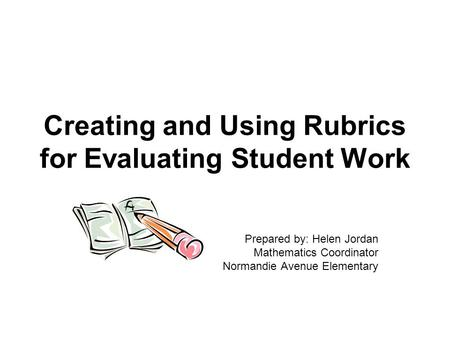 Creating and Using Rubrics for Evaluating Student Work Prepared by: Helen Jordan Mathematics Coordinator Normandie Avenue Elementary.