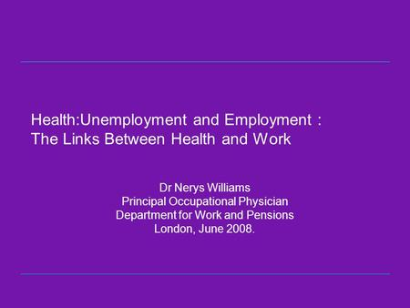 Health:Unemployment and Employment : The Links Between Health and Work Dr Nerys Williams Principal Occupational Physician Department for Work and Pensions.