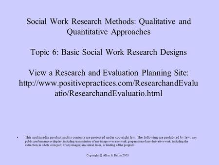 Copyright @ Allyn & Bacon 2003 Social Work Research Methods: Qualitative and Quantitative Approaches Topic 6: Basic Social Work Research Designs View.