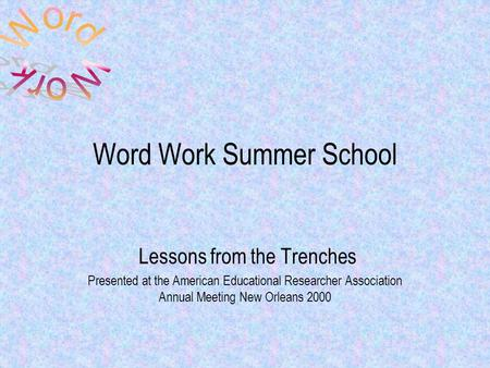 Word Work Summer School Lessons from the Trenches Presented at the American Educational Researcher Association Annual Meeting New Orleans 2000.