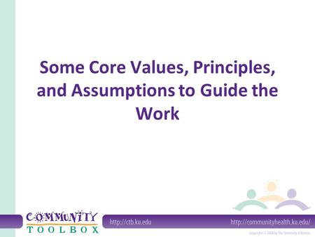 Some Core Values, Principles, and Assumptions to Guide the Work.
