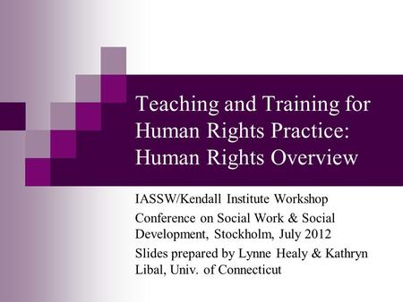Teaching and Training for Human Rights Practice: Human Rights Overview IASSW/Kendall Institute Workshop Conference on Social Work & Social Development,