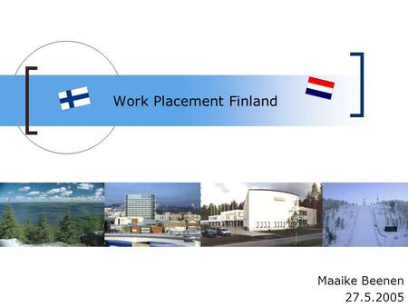Work Placement Finland Maaike Beenen 27.5.2005. Contents Why Finland Preparations The work placement Added value Advice After the work placement.