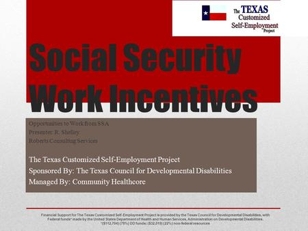 Social Security Work Incentives Opportunities to Work from SSA Presenter: R. Shelley Roberts Consulting Services The Texas Customized Self-Employment Project.