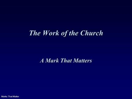 Marks That Matter The Work of the Church A Mark That Matters.