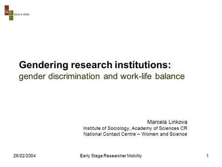 26/02/2004Early Stage Researcher Mobility1 Gendering research institutions: gender discrimination and work-life balance Marcela Linkova Institute of Sociology,