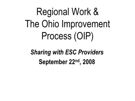 Regional Work & The Ohio Improvement Process (OIP) Sharing with ESC Providers September 22 nd, 2008.