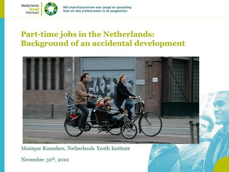 Part-time jobs in the Netherlands: Background of an accidental development Monique Kuunders, Netherlands Youth Institute November 30 th, 2010.