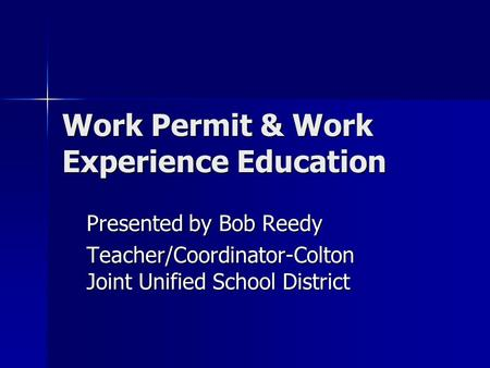 Work Permit & Work Experience Education Presented by Bob Reedy Teacher/Coordinator-Colton Joint Unified School District.