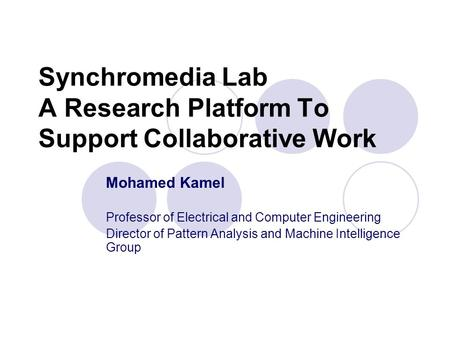 Synchromedia Lab A Research Platform To Support Collaborative Work Mohamed Kamel Professor of Electrical and Computer Engineering Director of Pattern Analysis.