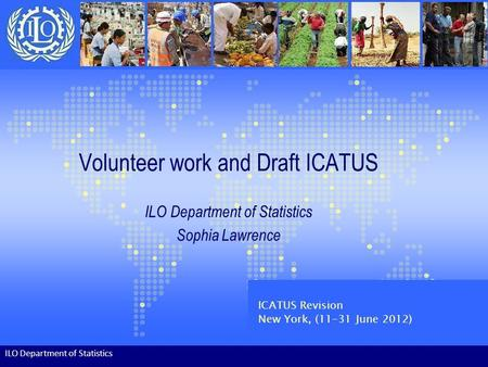 Volunteer work and Draft ICATUS ILO Department of Statistics Sophia Lawrence ILO Department of Statistics ICATUS Revision New York, (11-31 June 2012)
