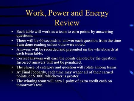 Work, Power and Energy Review Each table will work as a team to earn points by answering questions. There will be 60 seconds to answer each question from.