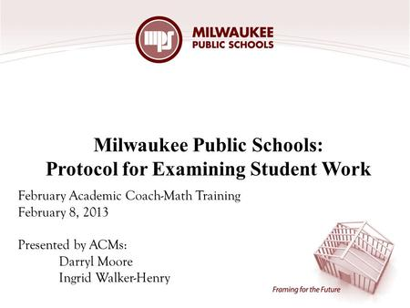 Milwaukee Public Schools: Protocol for Examining Student Work February Academic Coach-Math Training February 8, 2013 Presented by ACMs: Darryl Moore Ingrid.