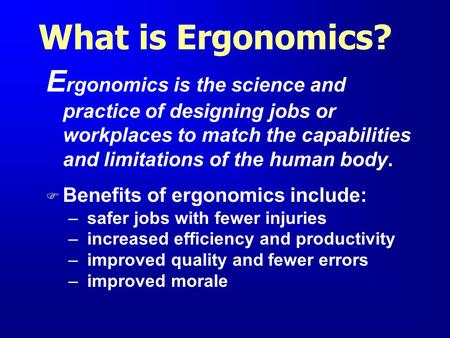 What is Ergonomics? Ergonomics is the science and practice of designing jobs or workplaces to match the capabilities and limitations of the human body.
