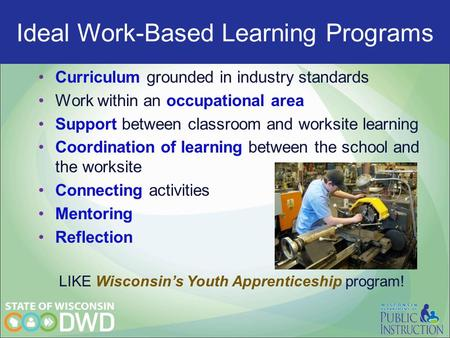 Ideal Work-Based programs Curriculum grounded in industry standards Work within an occupational area Support between classroom and worksite learning Coordination.