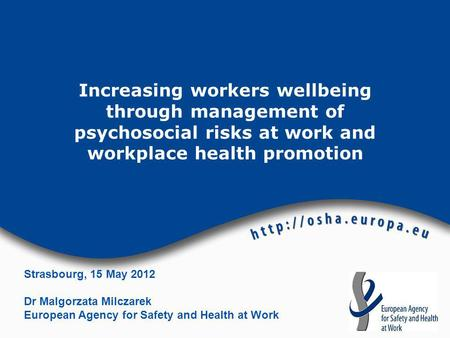 Increasing workers wellbeing through management of psychosocial risks at work and workplace health promotion Strasbourg, 15 May 2012 Dr Malgorzata Milczarek.