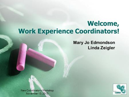 Welcome, Work Experience Coordinators! Mary Jo Edmondson Linda Zeigler New Coordinator's Workshop November 13, 2013.