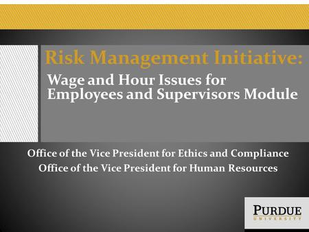 Risk Management Initiative: Wage and Hour Issues for Employees and Supervisors Module Office of the Vice President for Ethics and Compliance Office of.