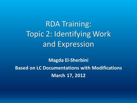 RDA Training: Topic 2: Identifying Work and Expression Magda El-Sherbini Based on LC Documentations with Modifications March 17, 2012.